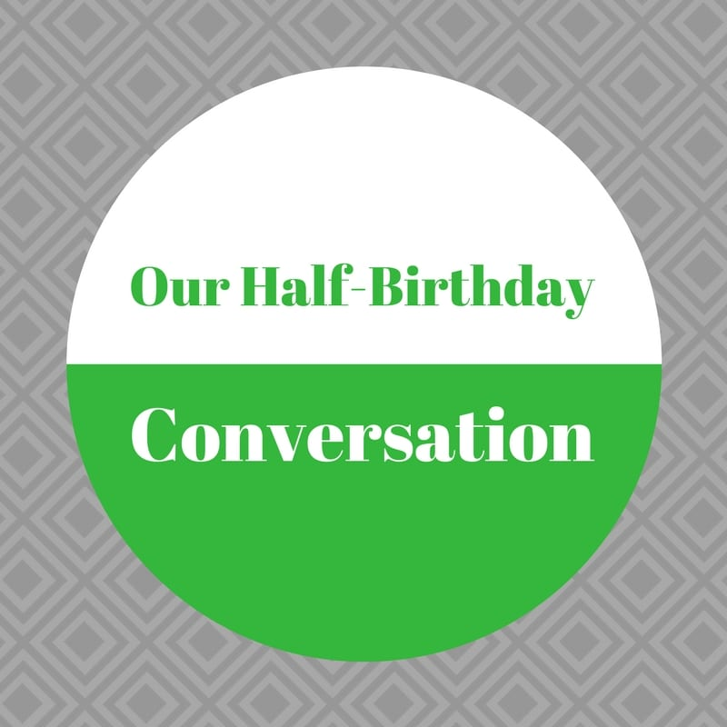 Our half birthday conversation was started by my 8 year old. We've never celebrated half-birthdays in our family, so this is a randomly new idea.
